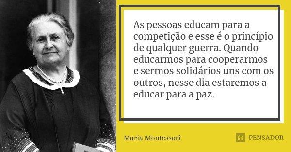As pessoas educam para a competição e esse é o princípio de qualquer guerra. Quando educarmos para cooperarmos e sermos solidários uns com os outros, nesse dia ... Frase de Maria Montessori.