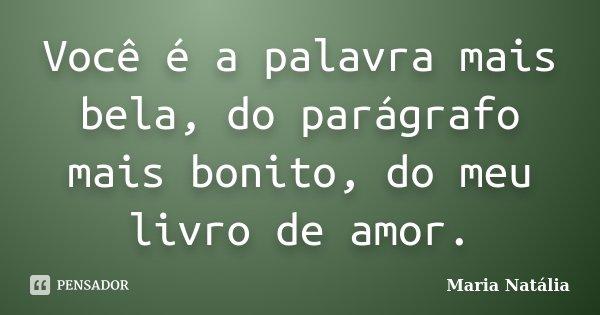 Você é a palavra mais bela, do parágrafo mais bonito, do meu livro de amor.... Frase de Maria Natália.