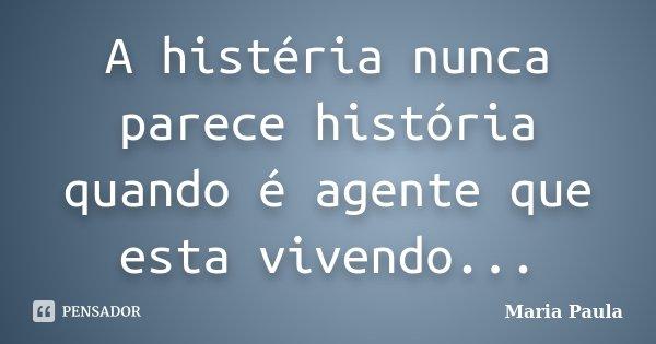 A histéria nunca parece história quando é agente que esta vivendo...... Frase de Maria Paula.