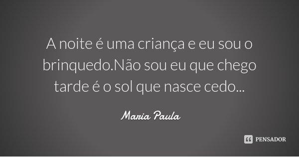 A noite é uma criança e eu sou o brinquedo.Não sou eu que chego tarde é o sol que nasce cedo...... Frase de Maria Paula.
