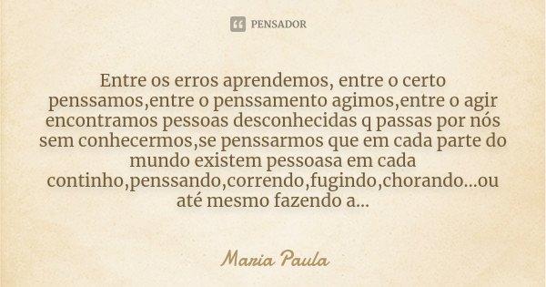 Entre os erros aprendemos, entre o certo penssamos,entre o penssamento agimos,entre o agir encontramos pessoas desconhecidas q passas por nós sem conhecermos,se... Frase de Maria Paula.