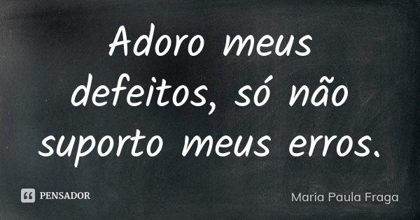 Adoro meus defeitos, Só não suporto meus erros.... Frase de Maria Paula Fraga.