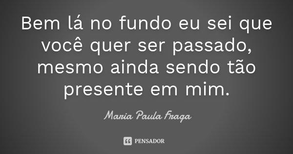 Bem lá no fundo eu sei que você quer ser passado, mesmo ainda sendo tão presente em mim.... Frase de Maria Paula Fraga.
