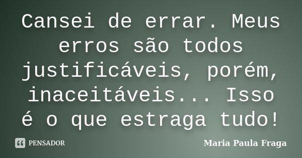 Cansei de errar. Meus erros são todos justificáveis, porém, inaceitáveis... Isso é o que estraga tudo!... Frase de Maria Paula Fraga.