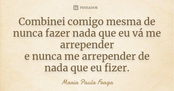 Combinei comigo mesma de nunca fazer nada que eu vá me arrepender e nunca me arrepender de nada que eu fizer.... Frase de Maria Paula Fraga.