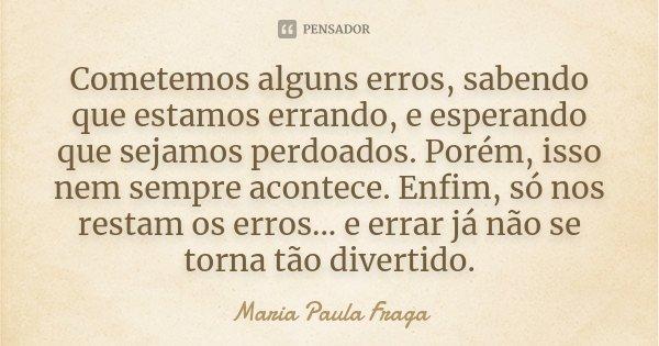 Cometemos alguns erros, sabendo que estamos errando, e esperando que sejamos perdoados. Porém, isso nem sempre acontece. Enfim, só nos restam os erros... e erra... Frase de Maria Paula Fraga.