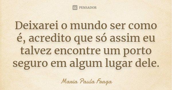 Deixarei o mundo ser como é, acredito que só assim eu talvez encontre um porto seguro em algum lugar dele.... Frase de Maria Paula Fraga.