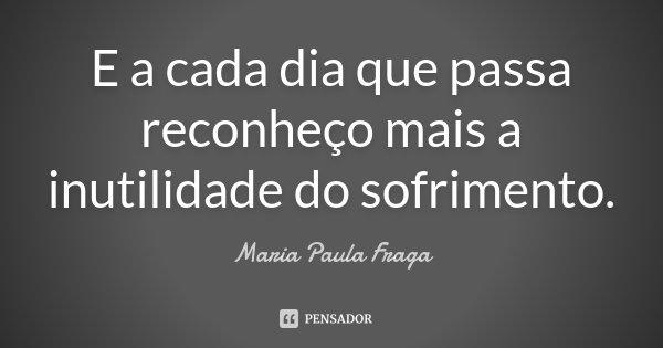 E a cada dia que passa reconheço mais a inutilidade do sofrimento.... Frase de Maria Paula Fraga.