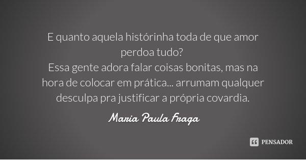 E quanto aquela histórinha toda de que amor perdoa tudo? Essa gente adora falar coisas bonitas, mas na hora de colocar em prática... arrumam qualquer desculpa p... Frase de Maria Paula Fraga.