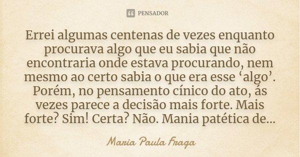 Errei algumas centenas de vezes enquanto procurava algo que eu sabia que não encontraria onde estava procurando, nem mesmo ao certo sabia o que era esse 'algo'.... Frase de Maria Paula Fraga.