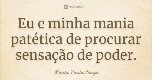 Eu e minha mania patética de procurar sensação de poder.... Frase de Maria Paula Fraga.