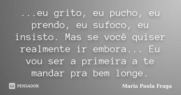 ...eu grito, eu pucho, eu prendo, eu sufoco, eu insisto. Mas se você quiser realmente ir embora... Eu vou ser a primeira a te mandar pra bem longe.... Frase de Maria Paula Fraga.