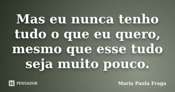 Mas eu nunca tenho tudo o que eu quero, mesmo que esse tudo seja muito pouco.... Frase de Maria Paula Fraga.