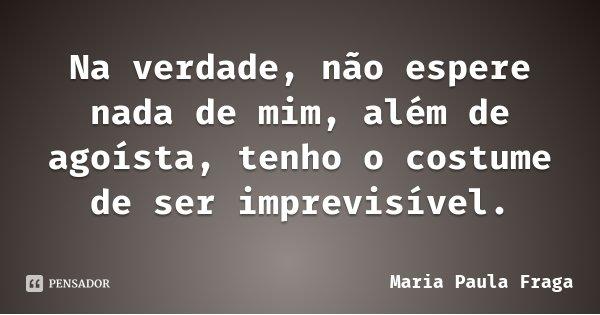 Na verdade, não espere nada de mim, além de agoísta, tenho o costume de ser imprevisível.... Frase de Maria Paula Fraga.