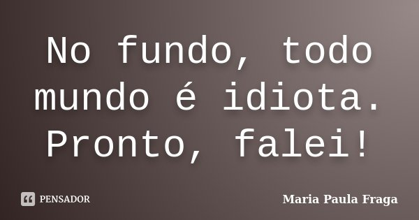 No fundo, todo mundo é idiota. Pronto, falei!... Frase de Maria Paula Fraga.