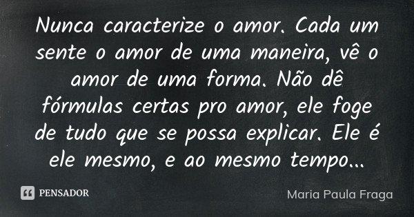 Nunca caracterize o amor. Cada um sente o amor de uma maneira, vê o amor de uma forma. Não dê fórmulas certas pro amor, ele foge de tudo que se possa explicar. ... Frase de Maria Paula fraga.