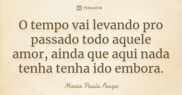 O tempo vai levando pro passado todo aquele amor, ainda que aqui nada tenha tenha ido embora.... Frase de Maria Paula Fraga.
