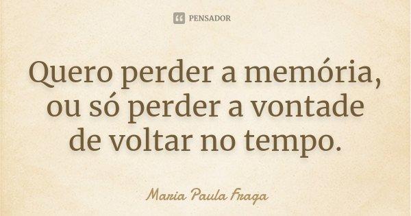 Quero perder a memória, ou só perder a vontade de voltar no tempo.... Frase de Maria Paula Fraga.