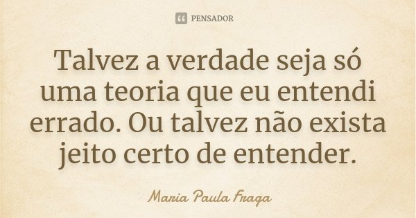 Talvez a verdade seja só uma teoria que eu entendi errado. Ou talvez não exista jeito certo de entender.... Frase de Maria Paula Fraga.
