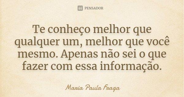 Te conheço melhor que qualquer um, melhor que você mesmo. Apenas não sei o que fazer com essa informação.... Frase de Maria Paula Fraga.