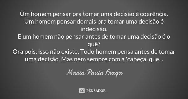 Um homem pensar pra tomar uma decisão é coerência Um homem pensar demais pra tomar uma decisão é indecisão E um homem não pensar antes de tomar uma decisão é o ... Frase de Maria Paula Fraga.