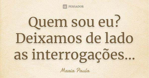 Quem sou eu? Deixamos de lado as interrogações...... Frase de Maria Paula.