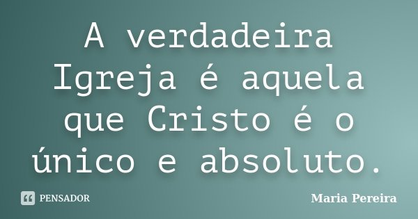 A verdadeira Igreja é aquela que Cristo é o único e absoluto.... Frase de MARIA PEREIRA.