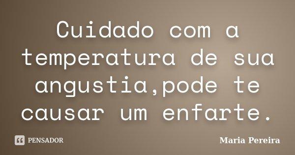 Cuidado com a temperatura de sua angustia,pode te causar um enfarte.... Frase de Maria Pereira.