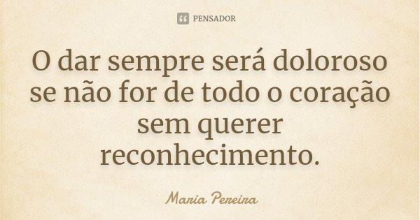 O dar sempre será doloroso se não for de todo o coração sem querer reconhecimento.... Frase de Maria Pereira.