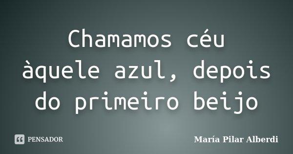 Chamamos céu àquele azul, depois do primeiro beijo... Frase de María Pilar Alberdi.
