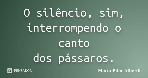 O silêncio, sim, interrompendo o canto dos pássaros.... Frase de María Pilar Alberdi.