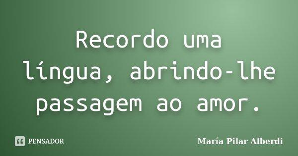 Recordo uma língua, abrindo-lhe passagem ao amor.... Frase de María Pilar Alberdi.