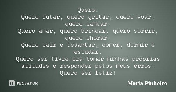 Quero. Quero pular, quero gritar, quero voar, quero cantar. Quero amar, quero brincar, quero sorrir, quero chorar. Quero cair e levantar, comer, dormir e estuda... Frase de Maria Pinheiro.