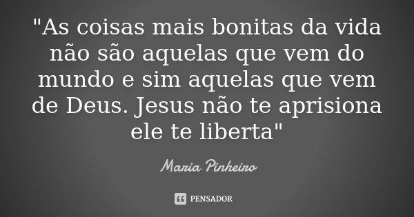"""""""As coisas mais bonitas da vida não são aquelas que vem do mundo e sim aquelas que vem de Deus. Jesus não te aprisiona ele te liberta""""... Frase de Maria Pinheiro."""