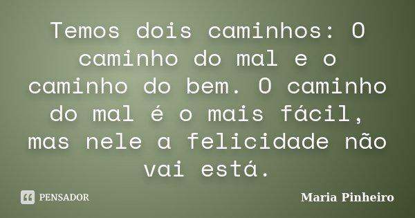 Temos dois caminhos: O caminho do mal e o caminho do bem. O caminho do mal é o mais fácil, mas nele a felicidade não vai está.... Frase de Maria Pinheiro.
