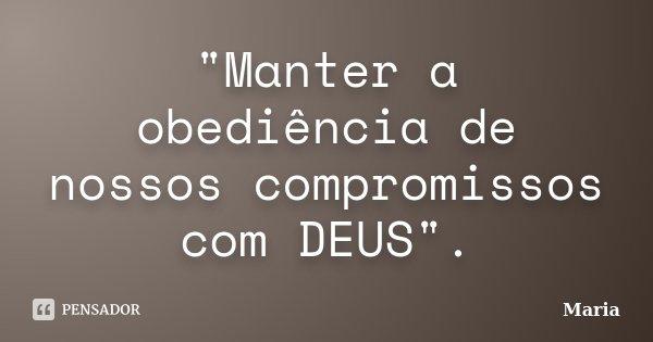 """""""Manter a obediência de nossos compromissos com DEUS"""".... Frase de maria."""