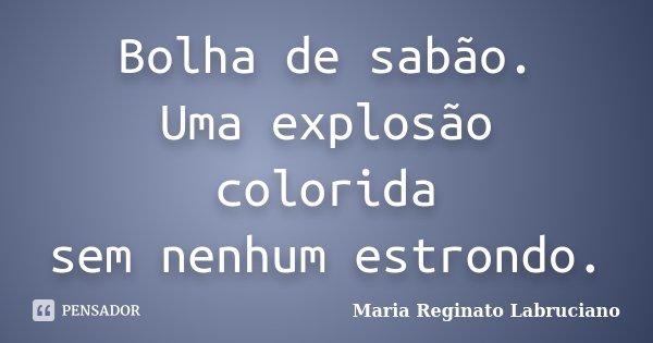 Bolha de sabão. Uma explosão colorida sem nenhum estrondo.... Frase de Maria Reginato Labruciano.