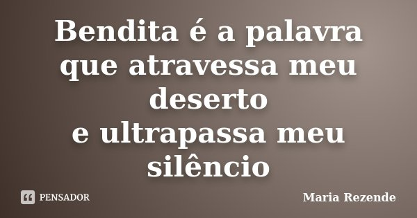 Bendita é a palavra que atravessa meu deserto e ultrapassa meu silêncio... Frase de Maria Rezende.