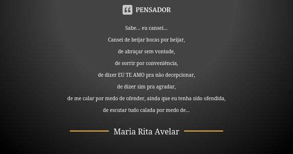 Sabe... eu cansei... Cansei de beijar bocas por beijar, de abraçar sem vontade, de sorrir por conveniencia, de dizer EU TE AMO pra não decepcionar, de dizer sim... Frase de Maria Rita Avelar.