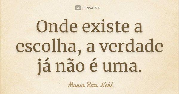 Onde existe a escolha, a verdade já não é uma.... Frase de Maria Rita Kehl.