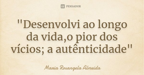"""""""Desenvolvi ao longo da vida,o pior dos vícios; a autênticidade""""... Frase de Maria Rosangela Almeida."""