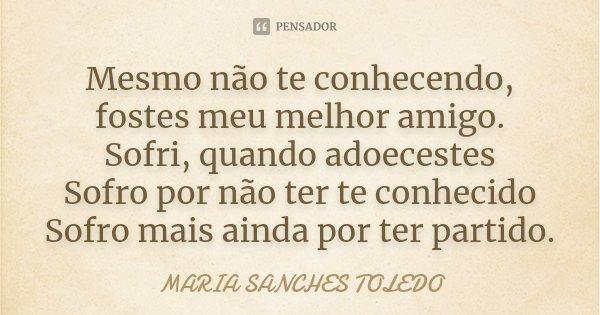 Mesmo não te conhecendo, fostes meu melhor amigo. Sofri, quando adoecestes Sofro por não ter te conhecido Sofro mais ainda por ter partido.... Frase de Maria Sanches Toledo.