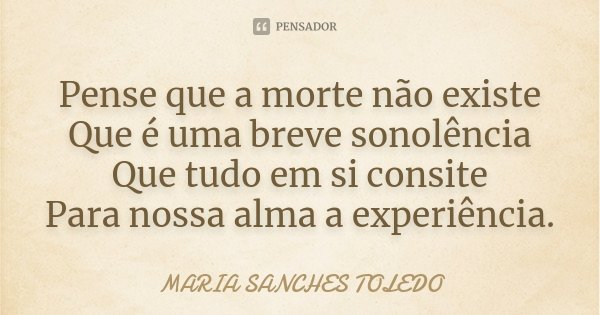 Pense que a morte não existe Que é uma breve sonolência Que tudo em si consite Para nossa alma a experiência.... Frase de Maria Sanches Toledo.