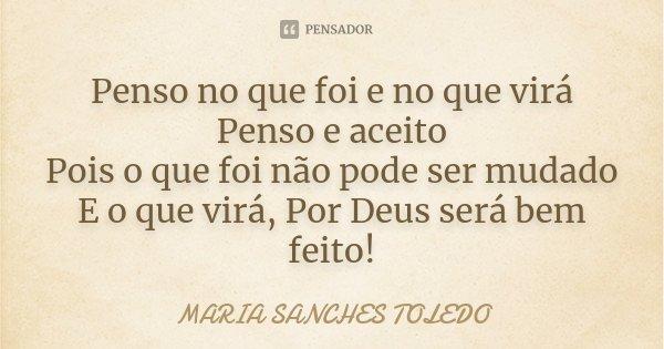Penso no que foi e no que virá Penso e aceito Pois o que foi não pode ser mudado E o que virá, Por Deus será bem feito!... Frase de Maria Sanches Toledo.