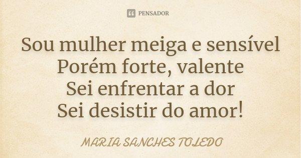 Sou mulher meiga e sensível Porém forte, valente Sei enfrentar a dor Sei desistir do amor!... Frase de Maria Sanches Toledo.