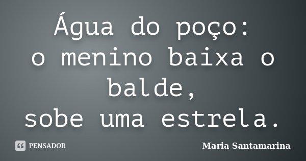 Água do poço: o menino baixa o balde, sobe uma estrela.... Frase de Maria Santamarina.