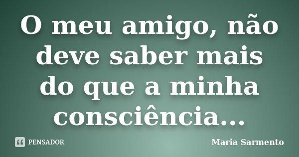 O meu amigo, não deve saber mais do que a minha consciência...... Frase de Maria Sarmento.