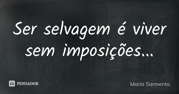 Ser selvagem é viver sem imposições...... Frase de Maria Sarmento.