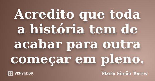 Acredito que toda a história tem de acabar para outra começar em pleno.... Frase de Maria Simão Torres.