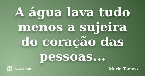 A água lava tudo menos a sujeira do coração das pessoas...... Frase de Maria Tedoro.